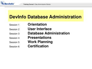 Session 1 Orientation Session 2 User Interface Session 3 Database Administration