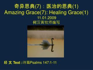 奇异恩典 (7) :医治的恩典 ( 1 ) Amazing Grace( 7 ): Healing Grace( 1 ) 11 .01.2009 何汉寅牧师编写
