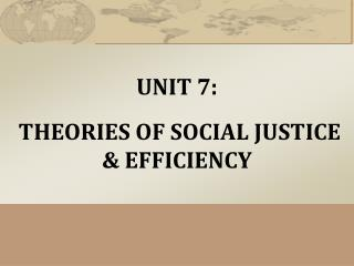 UNIT 7:   THEORIES OF SOCIAL JUSTICE & EFFICIENCY