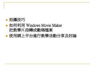 拍攝技巧 如何利用 Windows Movie Maker 把 教 學片段轉成 數 碼檔案 使用網上平台進行教學活動分享及討論
