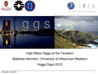 High Mass Higgs at the Tevatron Matthew Herndon, University of Wisconsin Madison Higgs Days 2012