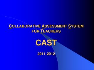 C OLLABORATIVE  A SSESSMENT  S YSTEM  FOR  T EACHERS  CAST 2011-2012