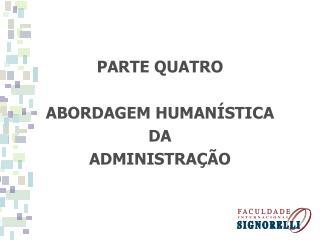 PARTE QUATRO ABORDAGEM HUMAN�STICA DA ADMINISTRA��O