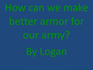 How can we make better armor for our army?  By Logan