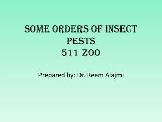 Some Orders of Insect Pests 511 Zoo Prepared by: Dr. Reem Alajmi