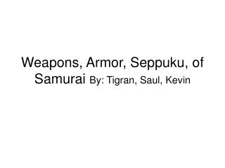 Weapons, Armor, Seppuku, of Samurai  By: Tigran, Saul, Kevin
