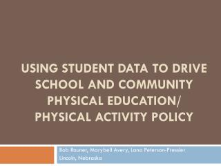 USING STUDENT DATA TO DRIVE SCHOOL AND COMMUNITY PHYSICAL EDUCATION/ PHYSICAL ACTIVITY POLICY