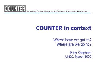 COUNTER in context Where have we got to? Where are we going? Peter Shepherd UKSG, March 2009