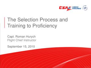 The Selection Process and Training to Proficiency Capt. Roman Hurych  Flight Chief Instructor