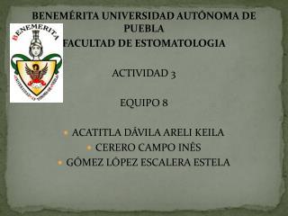BENEMÉRITA UNIVERSIDAD AUTÓNOMA DE PUEBLA FACULTAD DE ESTOMATOLOGIA ACTIVIDAD 3 EQUIPO 8