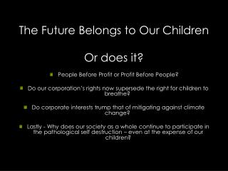 The Future Belongs to Our Children Or does it? People Before Profit or Profit Before People?