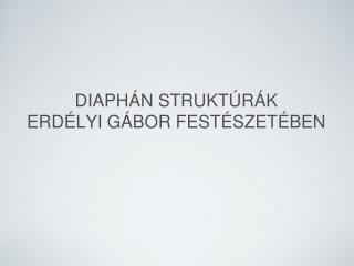 DIAPHÁN STRUKTÚRÁK  ERDÉLYI GÁBOR FESTÉSZETÉBEN