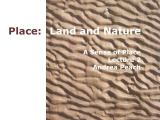 Place: Land and Nature A Sense of Place Lecture 2 Andrea Peach