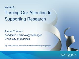 iwmw13 Turning Our Attention to  Supporting Research Amber Thomas Academic Technology Manager