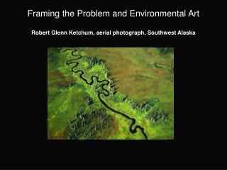 Framing the Problem and Environmental Art  Robert Glenn Ketchum, aerial photograph, Southwest Alaska