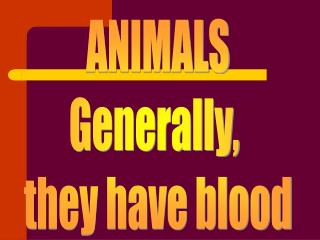 ANIMALS Generally,  they have blood