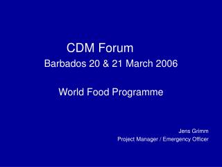 CDM Forum Barbados 20 & 21 March 2006 World Food Programme Jens Grimm