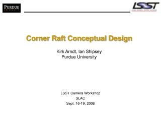 Corner Raft Conceptual Design Kirk Arndt, Ian Shipsey Purdue University