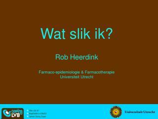 Wat slik ik   Rob Heerdink  Farmaco-epidemiologie  Farmacotherapie Universiteit Utrecht