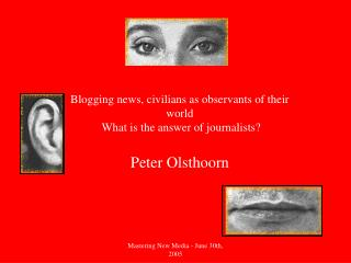Blogging news, civilians as observants of their world  What is the answer of journalists? Peter Olsthoorn