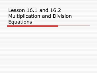 Lesson 16.1 and 16.2 Multiplication and Division Equations