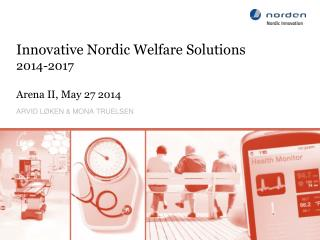 Innovative Nordic Welfare Solutions  2014-2017 Arena II, May 27 2014