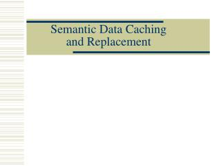 Semantic Data Caching  and Replacement