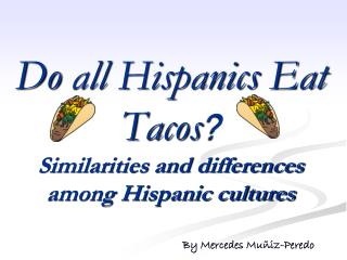 Do all Hispanics  E at Tacos ? Similarities and differences among Hispanic cultures