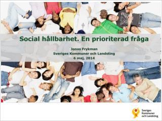Social hållbarhet. En prioriterad fråga  Jonas Frykman Sveriges Kommuner och Landsting 6 maj, 2014