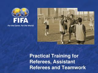 Practical Training for  Referees, Assistant Referees and Teamwork