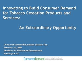 Innovating to Build Consumer Demand  for Tobacco Cessation Products and Services:     An Extraordinary Opportunity