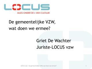 De gemeentelijke VZW,  wat doen we ermee? Griet De Wachter Juriste-LOCUS vzw