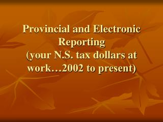 Provincial and Electronic Reporting (your N.S. tax dollars at work…2002 to present)