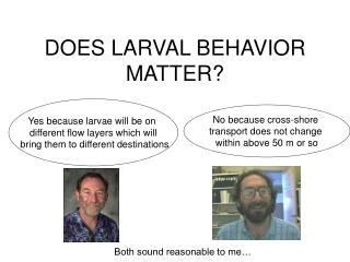 DOES LARVAL BEHAVIOR MATTER?