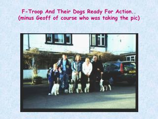 F-Troop And Their Dogs Ready For Action.. (minus Geoff of course who was taking the pic)
