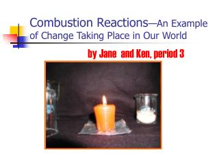 Combustion Reactions �An Example of Change Taking Place in Our World