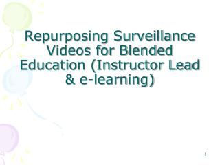 Repurposing Surveillance Videos for Blended Education (Instructor Lead & e-learning)