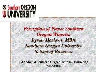 Perception of Place: Southern Oregon Wineries Byron Marlowe, MBA Southern Oregon University