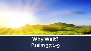 Why Wait? Psalm 37:1-9