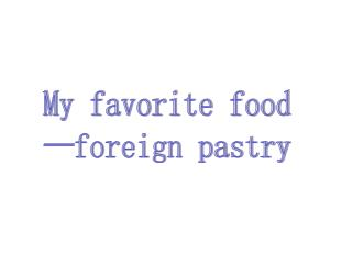 My favorite food —foreign pastry