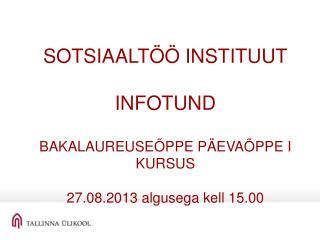 SOTSIAALTÖÖ INSTITUUT INFOTUND BAKALAUREUSEÕPPE PÄEVAÕPPE I KURSUS 27.08.2013 algusega kell 15.00