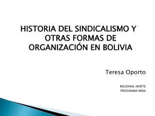 HISTORIA DEL SINDICALISMO Y OTRAS FORMAS DE ORGANIZACIÓN EN BOLIVIA Teresa Oporto REGIONAL  NORTE