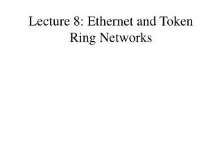 Lecture 8: Ethernet and Token Ring Networks