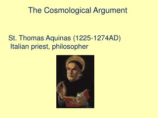 The Cosmological Argument St. Thomas Aquinas (1225-1274AD)  Italian priest, philosopher