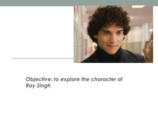 Objective: to explore the character of Ray Singh
