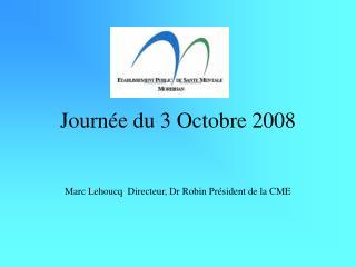 Journée du 3 Octobre 2008 Marc Lehoucq  Directeur, Dr Robin Président de la CME
