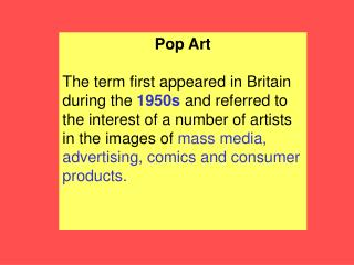 Pop Art  The term first appeared in Britain during the 1950s and referred to the interest of a number of artists in the