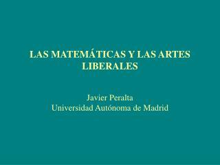 LAS MATEMÁTICAS Y LAS ARTES LIBERALES Javier Peralta Universidad Autónoma de Madrid