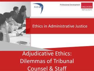 Adjudicative Ethics: Dilemmas of Tribunal  Counsel  & Staff