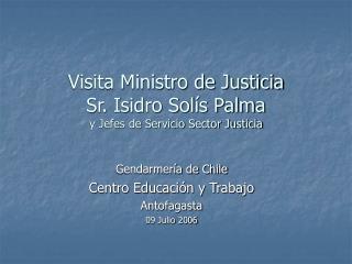 Visita Ministro de Justicia Sr. Isidro Sol s Palma y Jefes de Servicio Sector Justicia